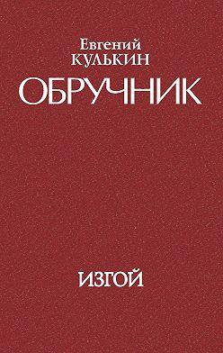 Евгений Кулькин - Обручник. Книга третья. Изгой