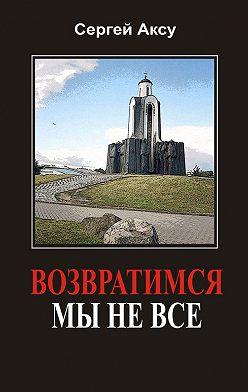 Сергей Аксу - Возвратимся мы не все