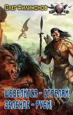 Олег Филимонов - Шевелится – стреляй! Зеленое – руби!
