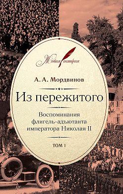 Анатолий Мордвинов - Из пережитого. Воспоминания флигель-адъютанта императора Николая II. Том 1