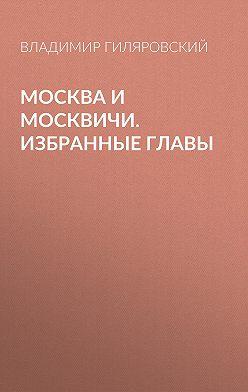 Владимир Гиляровский - Москва и москвичи. Избранные главы