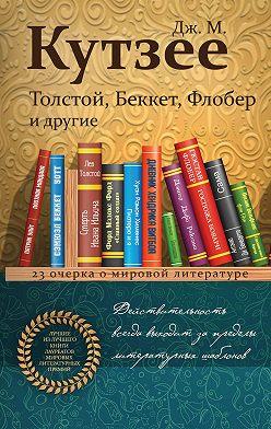 Джон Кутзее - Толстой, Беккет, Флобер и другие. 23 очерка о мировой литературе