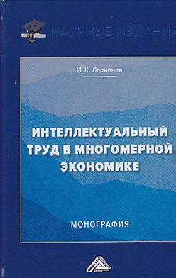 Игорь Ларионов - Интеллектуальный труд в многомерной экономике
