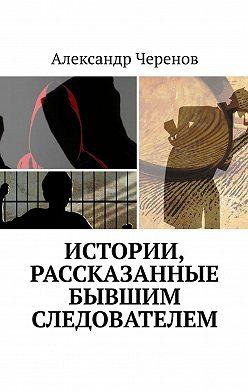 Александр Черенов - Истории, рассказанные бывшим следователем