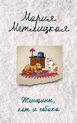Мария Метлицкая - Женщины, кот и собака