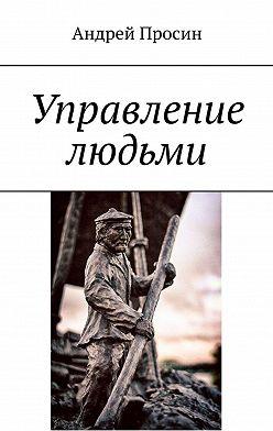 Андрей Просин - Управление людьми