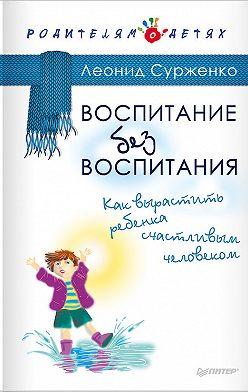 Леонид Сурженко - Воспитание без воспитания. Как вырастить ребенка счастливым человеком