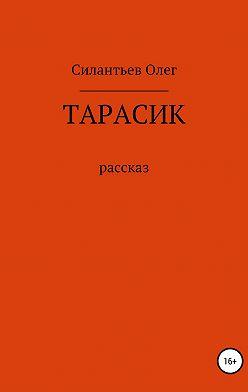 Олег Силантьев - Тарасик