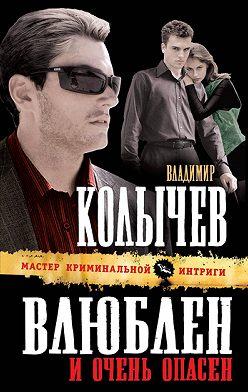 Владимир Колычев - Влюблен и очень опасен