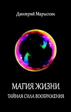 Дмитрий Марыскин - Магия жизни. Тайная сила воображения