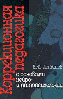 Валерий Астапов - Коррекционная педагогика с основами нейро- и патопсихологии