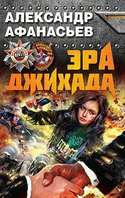 Александр Афанасьев - Эра джихада