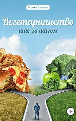 Татьяна Елисеева - Вегетарианство. Шаг за шагом