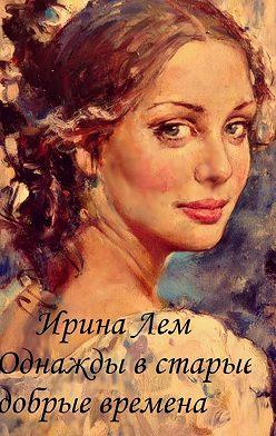Ирина Лем - Однажды встарые добрые времена