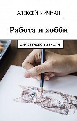 Алексей Мичман - Работа и хобби. Для девушек иженщин