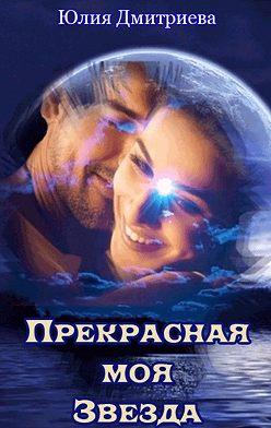Юлия Дмитриева - Прекрасная моя Звезда