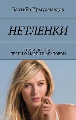 Бахтиёр Ирмухамедов - Нетленки. Книга девятая. Песни о Марии Шараповой