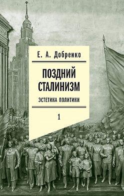 Евгений Добренко - Поздний сталинизм: Эстетика политики. Том 1