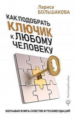 Лариса Большакова - Как подобрать ключик к любому человеку. Большая книга советов и рекомендаций