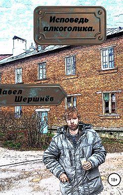 Павел Шершнёв - Исповедь алкоголика