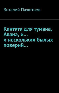 Виталий Пажитнов - Кантата для тумана, Алана, и… инескольких былых поверий…