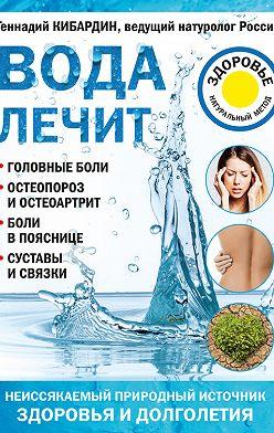 Геннадий Кибардин - Вода лечит: головные боли, остеопороз и остеоартрит, боли в пояснице, суставы и связки