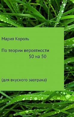 Мария Король - По теории вероятности 50 на 50