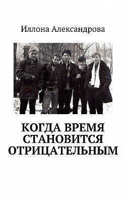 Иллона Александрова - Когда время становится отрицательным