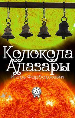 Игорь Фарбаржевич - Колокола Алазары