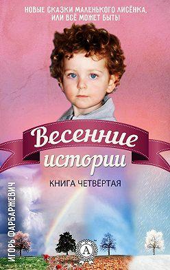 Игорь Фарбаржевич - Весенние истории