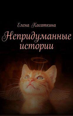 Елена Касаткина - Непридуманные истории