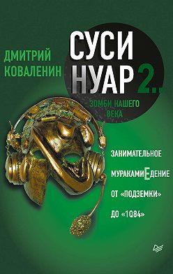 Дмитрий Коваленин - Суси-нуар 2. Зомби нашего века. Занимательное муракамиЕдение от «Подземки» до «1Q84»
