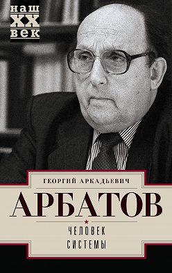 Георгий Арбатов - Человек системы