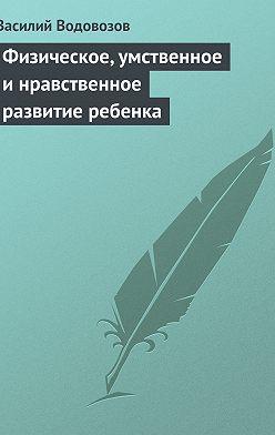 Василий Водовозов - Физическое, умственное и нравственное развитие ребенка