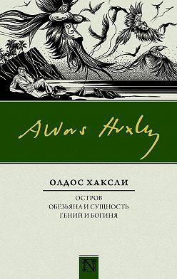 Олдос Хаксли - Остров. Обезьяна и сущность. Гений и богиня (сборник)
