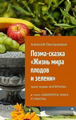 Алексей Окольников - Поэма-сказка «Жизнь мира плодов и зелени». Тропа первая «Капитаны» в стиле «Лабиринты знака и смысла»
