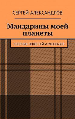 Сергей Александров - Мандарины моей планеты. Сборник повестей ирассказов