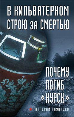 Валерий Рязанцев - В кильватерном строю за смертью. Почему погиб «Курск»