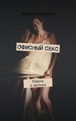 Виталий Мушкин - Офисныйсекс. Работа иэротика