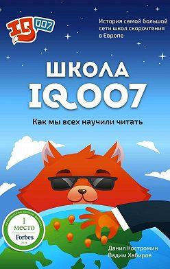 Данил Костромин - Школа IQ007: Как мы всех научили читать. История самой большой сети школ скорочтения вЕвропе