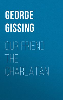 George Gissing - Our Friend the Charlatan