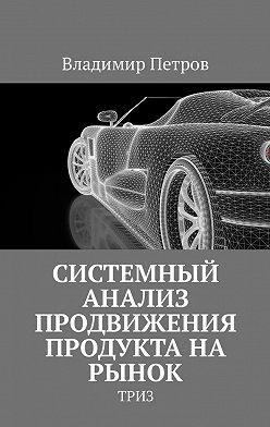 Владимир Петров - Системный анализ продвижения продукта на рынок. ТРИЗ