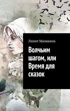Лилит Мазикина - Волчьим шагом, или Время для сказок