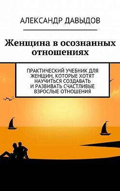Александр Давыдов - Женщина в осознанных отношениях. Практический учебник для женщин, которые хотят научиться создавать иразвивать счастливые взрослые отношения