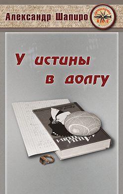 Александр Шапиро - У истины в долгу