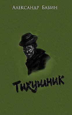 Александр Бабин - Тихушник