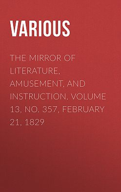 Various - The Mirror of Literature, Amusement, and Instruction. Volume 13, No. 357, February 21, 1829