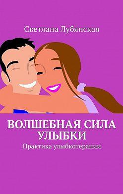 Светлана Лубянская - Волшебная сила улыбки. Практика улыбкотерапии