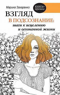 Марина Захаренко - Взгляд в подсознание: шаги к исцелению и осознанной жизни