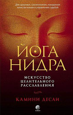 Камини Десаи - Йога-нидра. Искусство целительного расслабления для здоровья, самопознания, повышения качества жизни и управления судьбой